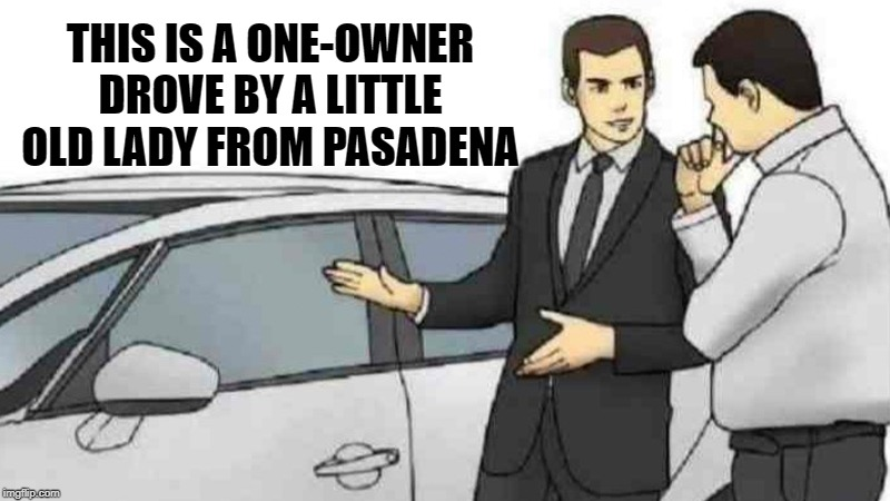 Car Salesman Slaps Roof Of Car Meme |  THIS IS A ONE-OWNER DROVE BY A LITTLE OLD LADY FROM PASADENA | image tagged in memes,car salesman slaps roof of car | made w/ Imgflip meme maker