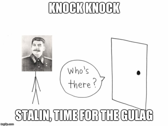KNOCK KNOCK STALIN, TIME FOR THE GULAG | image tagged in stalin,knock knock,ww2 | made w/ Imgflip meme maker
