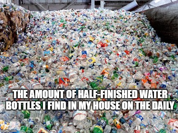 THE AMOUNT OF HALF-FINISHED WATER BOTTLES I FIND IN MY HOUSE ON THE DAILY | image tagged in waste,water,water bottle,garbage | made w/ Imgflip meme maker