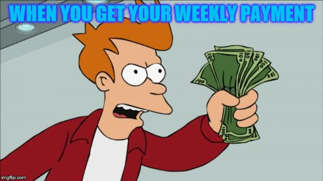 Shut Up And Take My Money Fry |  WHEN YOU GET YOUR WEEKLY PAYMENT | image tagged in memes,shut up and take my money fry | made w/ Imgflip meme maker