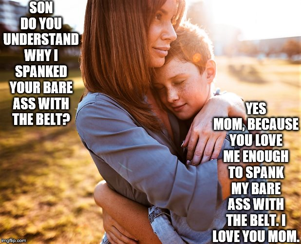 Mom spanking Son | SON DO YOU UNDERSTAND WHY I SPANKED YOUR BARE ASS WITH THE BELT? YES MOM, BECAUSE YOU LOVE ME ENOUGH TO SPANK MY BARE ASS WITH THE BELT. I L | image tagged in bare bottom spanking,belt spanking,f-m spanking,otk spanking,hairbrush spanking,strapping | made w/ Imgflip meme maker