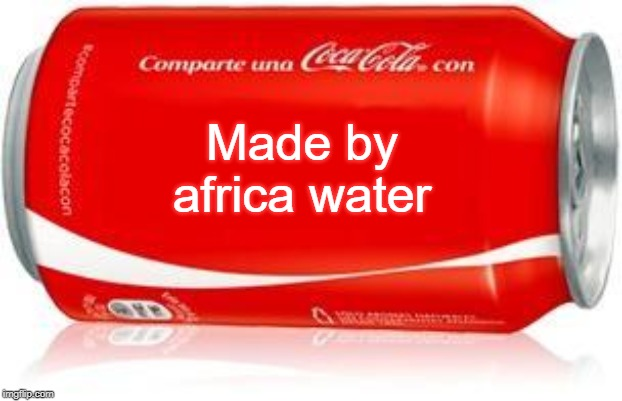 COCA-COLA | Made by africa water | image tagged in coca-cola | made w/ Imgflip meme maker