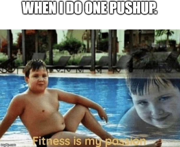 This is so true | WHEN I DO ONE PUSHUP. | image tagged in fitness is my passion,hohoho,oh my,erection | made w/ Imgflip meme maker