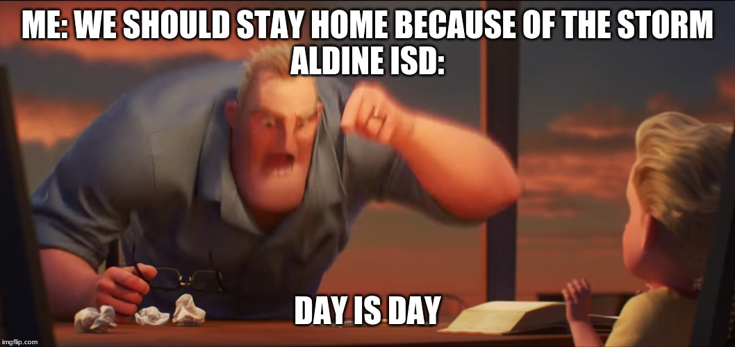 math is math | ME: WE SHOULD STAY HOME BECAUSE OF THE STORM ALDINE ISD: DAY IS DAY | image tagged in math is math | made w/ Imgflip meme maker