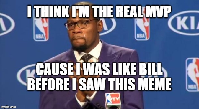 You The Real MVP Meme | I THINK I'M THE REAL MVP CAUSE I WAS LIKE BILL BEFORE I SAW THIS MEME | image tagged in memes,you the real mvp | made w/ Imgflip meme maker