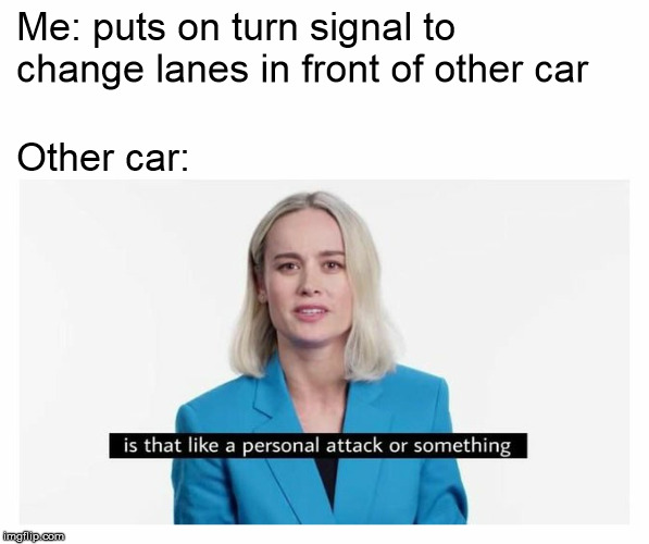 Me: puts on turn signal to change lanes in front of other car Other car: | image tagged in brie larson,captain marvel,bad drivers,stupid drivers | made w/ Imgflip meme maker