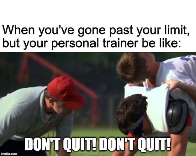 When you've gone past your limit, but your personal trainer be like: DON'T QUIT! DON'T QUIT! | made w/ Imgflip meme maker