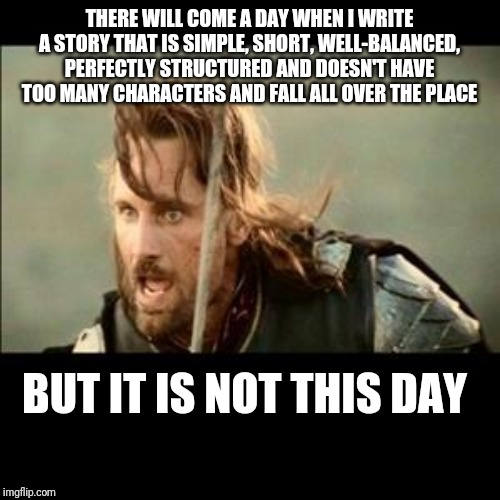 There will come a day | THERE WILL COME A DAY WHEN I WRITE A STORY THAT IS SIMPLE, SHORT, WELL-BALANCED, PERFECTLY STRUCTURED AND DOESN'T HAVE TOO MANY CHARACTERS A | image tagged in there will come a day | made w/ Imgflip meme maker