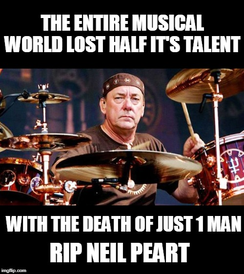 RIP Neil |  THE ENTIRE MUSICAL WORLD LOST HALF IT'S TALENT; WITH THE DEATH OF JUST 1 MAN; RIP NEIL PEART | image tagged in rush,neil peart,rip,ultra talented | made w/ Imgflip meme maker
