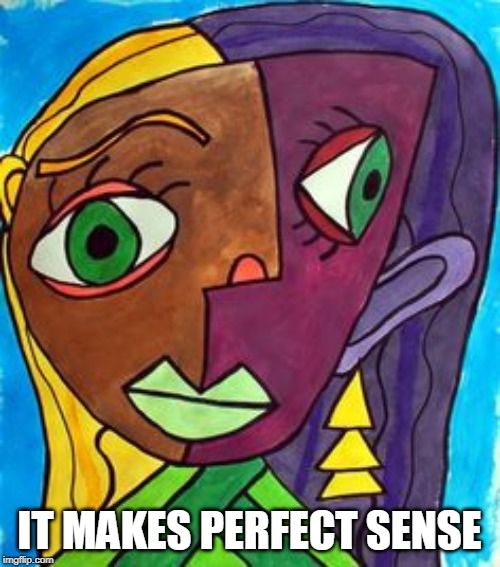 IT MAKES PERFECT SENSE | image tagged in picasso cubism | made w/ Imgflip meme maker