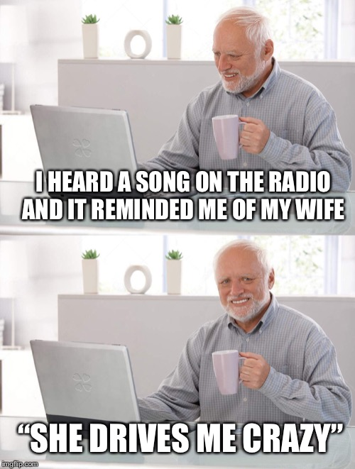 "Old man cup of coffee | I HEARD A SONG ON THE RADIO AND IT REMINDED ME OF MY WIFE ""SHE DRIVES ME CRAZY"" 