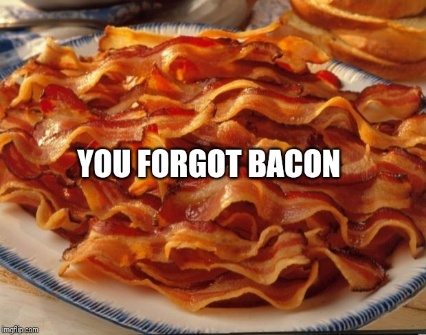 Bacon | YOU FORGOT BACON | image tagged in bacon | made w/ Imgflip meme maker