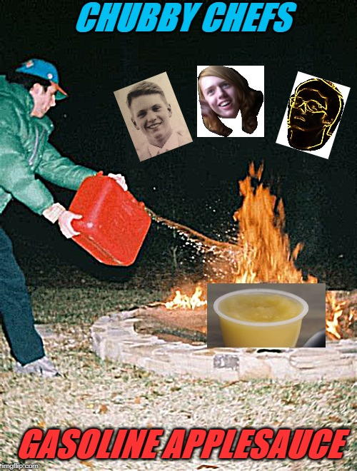 guy pouring gasoline into fire | CHUBBY CHEFS GASOLINE APPLESAUCE | image tagged in guy pouring gasoline into fire | made w/ Imgflip meme maker