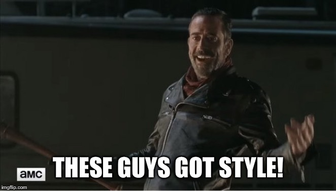 negan | THESE GUYS GOT STYLE! | image tagged in negan | made w/ Imgflip meme maker