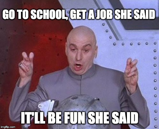 Dr Evil Laser Meme | GO TO SCHOOL, GET A JOB SHE SAID IT'LL BE FUN SHE SAID | image tagged in memes,dr evil laser | made w/ Imgflip meme maker