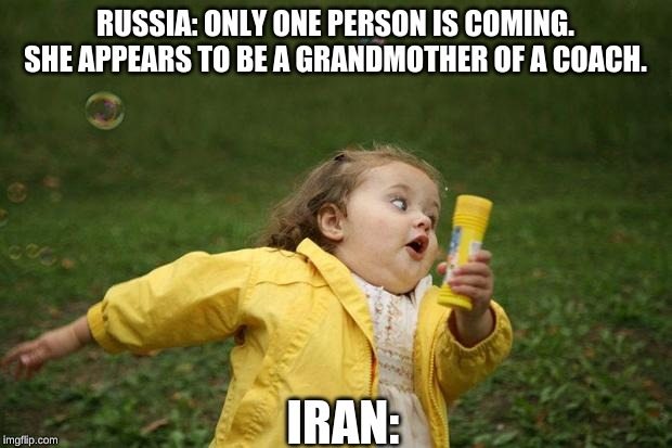 girl running | RUSSIA: ONLY ONE PERSON IS COMING. SHE APPEARS TO BE A GRANDMOTHER OF A COACH. IRAN: | image tagged in girl running | made w/ Imgflip meme maker