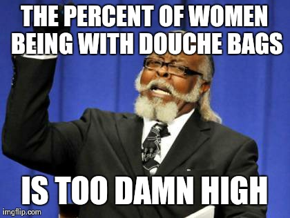 Too Damn High | THE PERCENT OF WOMEN BEING WITH DOUCHE BAGS IS TOO DAMN HIGH | image tagged in memes,too damn high | made w/ Imgflip meme maker