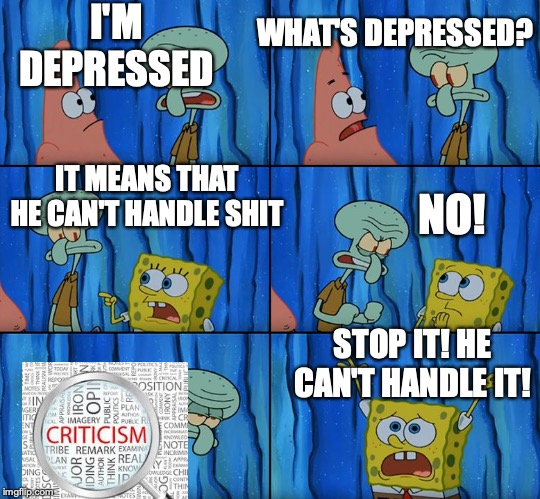Stop it, Patrick! You're Scaring Him! |  I'M DEPRESSED; WHAT'S DEPRESSED? NO! IT MEANS THAT HE CAN'T HANDLE SHIT; STOP IT! HE CAN'T HANDLE IT! | image tagged in stop it patrick you're scaring him | made w/ Imgflip meme maker