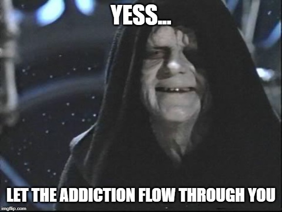 Yess.. Let the hate flow through you | YESS... LET THE ADDICTION FLOW THROUGH YOU | image tagged in yess let the hate flow through you | made w/ Imgflip meme maker