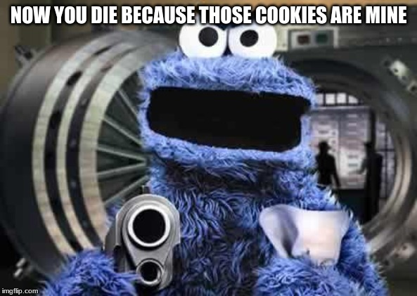 cookie monster  | NOW YOU DIE BECAUSE THOSE COOKIES ARE MINE | image tagged in cookie monster | made w/ Imgflip meme maker