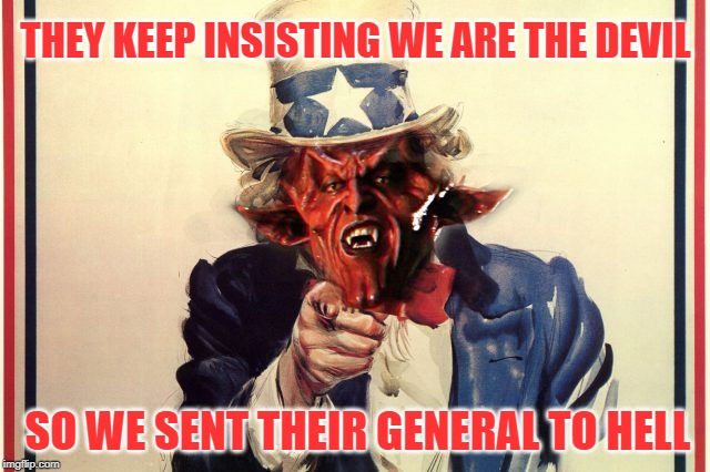 The Devil is in the Details |  THEY KEEP INSISTING WE ARE THE DEVIL; SO WE SENT THEIR GENERAL TO HELL | image tagged in uncle sam,iran,the devil | made w/ Imgflip meme maker