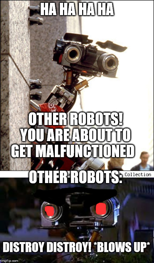 HA HA HA HA OTHER ROBOTS! YOU ARE ABOUT TO GET MALFUNCTIONED OTHER ROBOTS: DISTROY DISTROY! *BLOWS UP* | image tagged in johnny 5 five short circuit dallas shooting,johnny 5 short circuit | made w/ Imgflip meme maker