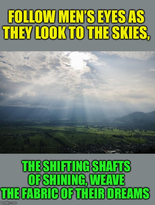 FOLLOW MEN'S EYES AS THEY LOOK TO THE SKIES, THE SHIFTING SHAFTS OF SHINING, WEAVE THE FABRIC OF THEIR DREAMS | made w/ Imgflip meme maker