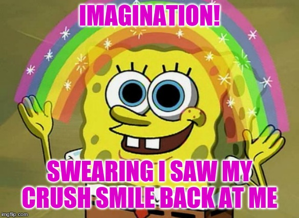 Imagination Spongebob |  IMAGINATION! SWEARING I SAW MY CRUSH SMILE BACK AT ME | image tagged in memes,imagination spongebob | made w/ Imgflip meme maker