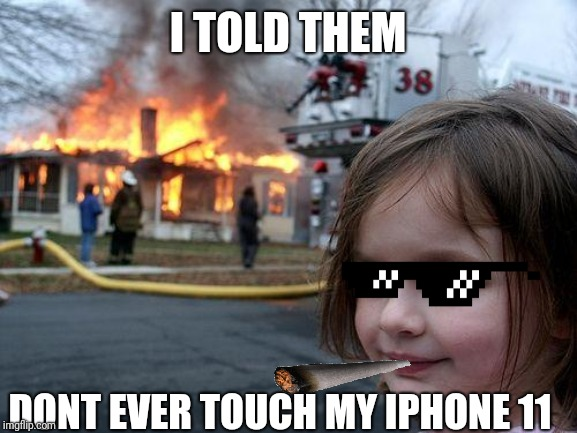 Disaster Girl Meme | I TOLD THEM DONT EVER TOUCH MY IPHONE 11 | image tagged in memes,disaster girl | made w/ Imgflip meme maker