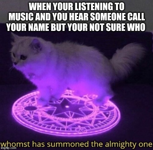 Whomst has summoned the almighty one |  WHEN YOUR LISTENING TO MUSIC AND YOU HEAR SOMEONE CALL YOUR NAME BUT YOUR NOT SURE WHO | image tagged in whomst has summoned the almighty one | made w/ Imgflip meme maker