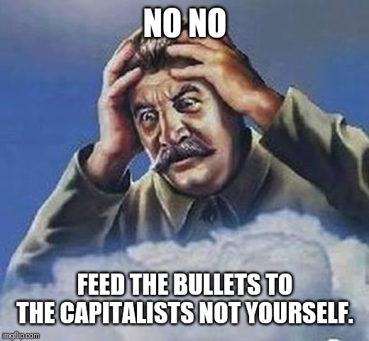 NO NO FEED THE BULLETS TO THE CAPITALISTS NOT YOURSELF. | image tagged in worrying stalin | made w/ Imgflip meme maker