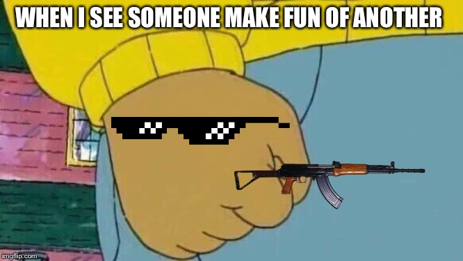 Arthur Fist |  WHEN I SEE SOMEONE MAKE FUN OF ANOTHER | image tagged in memes,arthur fist | made w/ Imgflip meme maker