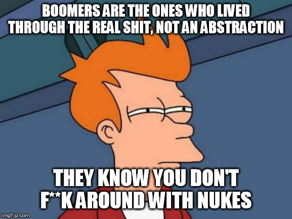 Futurama Fry Meme | BOOMERS ARE THE ONES WHO LIVED THROUGH THE REAL SHIT, NOT AN ABSTRACTION THEY KNOW YOU DON'T F**K AROUND WITH NUKES | image tagged in memes,futurama fry | made w/ Imgflip meme maker