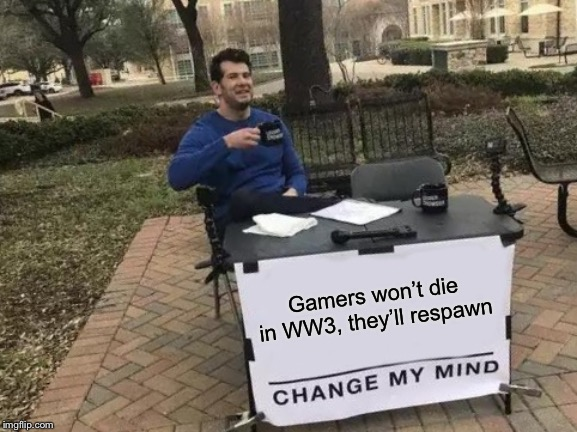 Change My Mind Meme | Gamers won't die in WW3, they'll respawn | image tagged in memes,change my mind,world war 3 | made w/ Imgflip meme maker