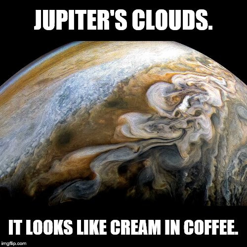When God puts cream in his coffee. | JUPITER'S CLOUDS. IT LOOKS LIKE CREAM IN COFFEE. | image tagged in space,jupiter,science,coffee,memes | made w/ Imgflip meme maker