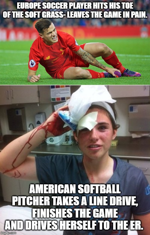 Soccer players are snowflakes |  EUROPE SOCCER PLAYER HITS HIS TOE OF THE SOFT GRASS- LEAVES THE GAME IN PAIN. AMERICAN SOFTBALL PITCHER TAKES A LINE DRIVE, FINISHES THE GAME AND DRIVES HERSELF TO THE ER. | image tagged in softball,snowflacks,soccer,football,pain,blood | made w/ Imgflip meme maker