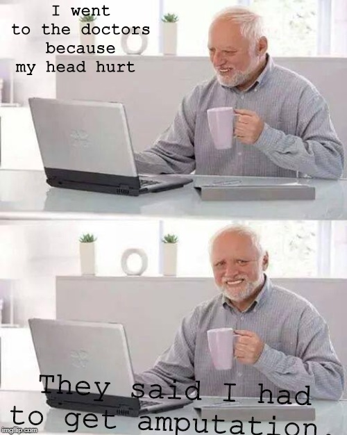 Hide the Pain Harold Meme | I went to the doctors because my head hurt They said I had to get amputation. | image tagged in memes,hide the pain harold | made w/ Imgflip meme maker