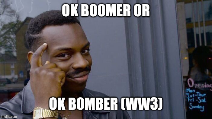 Roll Safe Think About It Meme | OK BOOMER OR OK BOMBER (WW3) | image tagged in memes,roll safe think about it | made w/ Imgflip meme maker