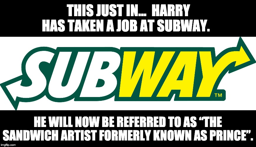 "THIS JUST IN…  HARRY HAS TAKEN A JOB AT SUBWAY. HE WILL NOW BE REFERRED TO AS ""THE SANDWICH ARTIST FORMERLY KNOWN AS PRINCE"". 