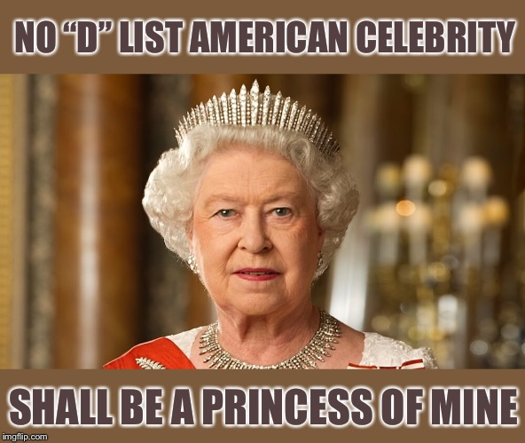 "Queen Elizabeth | NO ""D"" LIST AMERICAN CELEBRITY SHALL BE A PRINCESS OF MINE 