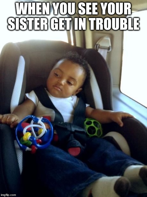 Gangster Baby |  WHEN YOU SEE YOUR SISTER GET IN TROUBLE | image tagged in memes,gangster baby | made w/ Imgflip meme maker