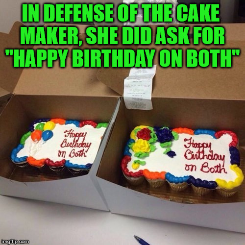 "Not everyone knows what you mean. Ever read meme comments or some memes |  IN DEFENSE OF THE CAKE  MAKER, SHE DID ASK FOR ""HAPPY BIRTHDAY ON BOTH"" 