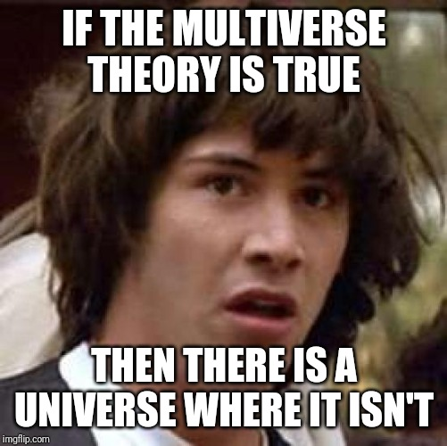 Conspiracy Keanu Meme | IF THE MULTIVERSE THEORY IS TRUE THEN THERE IS A UNIVERSE WHERE IT ISN'T | image tagged in memes,conspiracy keanu | made w/ Imgflip meme maker