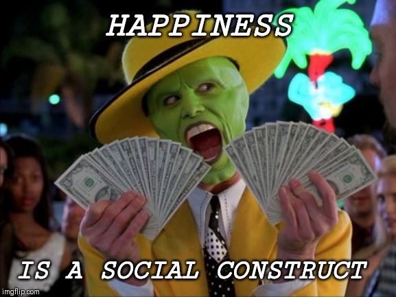 Money Money | HAPPINESS IS A SOCIAL CONSTRUCT | image tagged in memes,money money | made w/ Imgflip meme maker