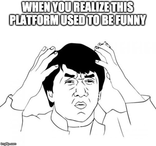 Jackie Chan WTF Meme | WHEN YOU REALIZE THIS PLATFORM USED TO BE FUNNY | image tagged in memes,jackie chan wtf | made w/ Imgflip meme maker