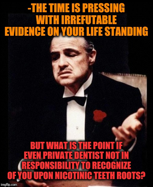 -The mark of belonging to closed gang's community. | -THE TIME IS PRESSING WITH IRREFUTABLE EVIDENCE ON YOUR LIFE STANDING BUT WHAT IS THE POINT IF EVEN PRIVATE DENTIST NOT IN RESPONSIBILITY TO | image tagged in godfather,cigarettes,teeth,smooth criminal,scumbag dentist,markdude | made w/ Imgflip meme maker