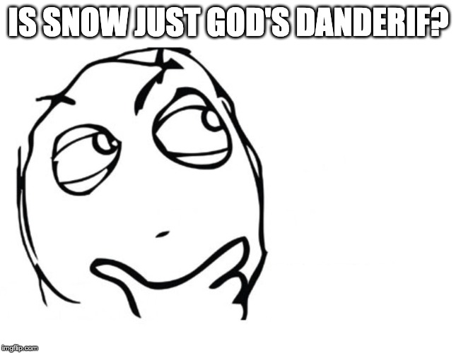 hmmm |  IS SNOW JUST GOD'S DANDERIF? | image tagged in hmmm,funny,memes,funny memes | made w/ Imgflip meme maker