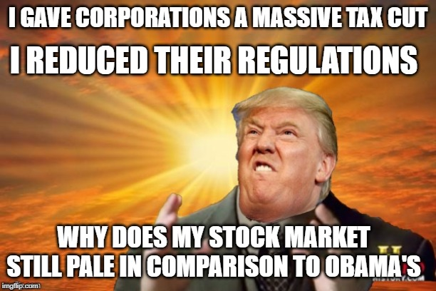 Trump Ancient ALIENS | I GAVE CORPORATIONS A MASSIVE TAX CUT I REDUCED THEIR REGULATIONS WHY DOES MY STOCK MARKET STILL PALE IN COMPARISON TO OBAMA'S | image tagged in trump ancient aliens | made w/ Imgflip meme maker