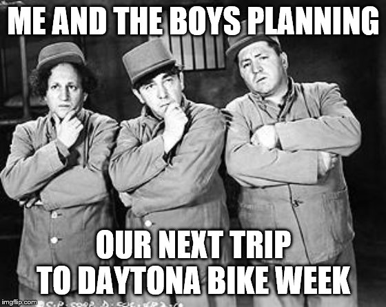 Three Stooges Thinking | ME AND THE BOYS PLANNING OUR NEXT TRIP TO DAYTONA BIKE WEEK | image tagged in three stooges thinking | made w/ Imgflip meme maker