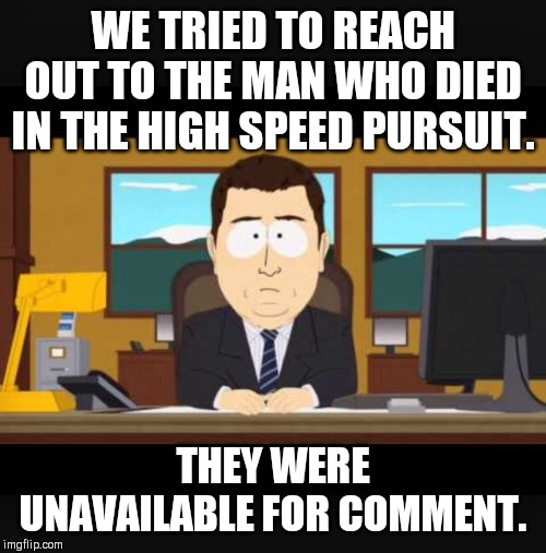 Things that News presenters actually said. | WE TRIED TO REACH OUT TO THE MAN WHO DIED IN THE HIGH SPEED PURSUIT. THEY WERE UNAVAILABLE FOR COMMENT. | image tagged in news anchor | made w/ Imgflip meme maker